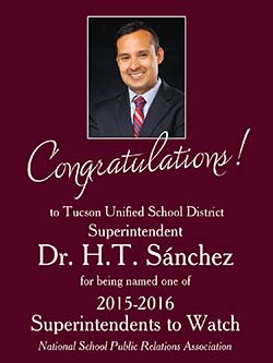 Congratulation! to Tucson Unified School District Superintendent Dr. H. T. Sánchez for being named one of 2015-2016 Superintendents to Watch. National School Public Relations Association.