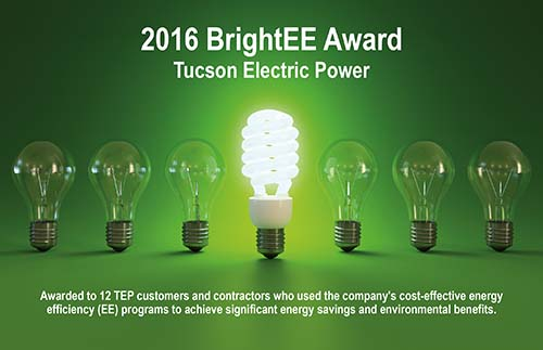 2016 BrightEE Award, Tucson Electric Power. Awarded to 12 TEP customers and contractors who used the company's cost-effective energy efficiency (EE) programs to achieve significant energy savings and environmental benefits.