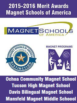 2015-2016 Merit Awards from Magnet Schools of America. Magnet Schools of America: Distinction Award. Carrillo K-5 Magnet School, Tucson High Magnet School, Davis Bilingual Magnet School, Mansfeld Magnet Middle School