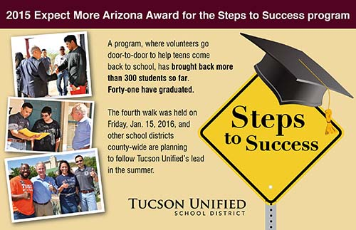 2015 Expect More Arizona Award for the Steps to Success program. A program, where volunteers go door-to-door to help teens come back to school, has brought back more than 300 students so far. Forty-one have graduated. The fourth walk was held on Friday, Jan. 15, 2016, and other school districts county-wide are planning to follow Tucson Unified's lead in the summer. Steps to Success. Tucson Unified School District.