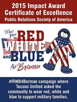 2015 Impact Award Certificate of Excellence Public Relations Society of America. Wear your Red, White and Blue for Borman. #RWB4Borman campaign where Tucson Unified asked the community to wear red, white and blue to support military families.