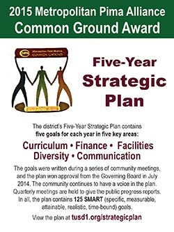 2015 Metropolitan Pima Alliance Common Ground Award for Five Year Strategic Plan. The district's Five-Year Strategic Plan contains five goals for each year in five key areas: Curriculum; Finance; Facilities; Diversity; Communication. The goals were written during a series of community meetings, and the plan won approval from the Governing Board in July 2014. The community continues to have a voice in the plan. Quarterly meetings are held to give the public progress reports. In all, the plan contains 125 SMART (specific, measurable, attainable, realistic, time-bound) goals. View the plan at tusd1.org/strategicplan