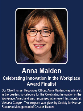 Anna Maiden: Celebrating Innovation in the Workplace Award Finalist. Our Chief Human Resources Officer, Anna Maiden, was a finalist in the Leadership category for the Celebrating Innovation in the Workplace Award and was recognized at an event last month at Ventana Canyon. The program was given by Society for Human Resource Management of Greater Tucson.