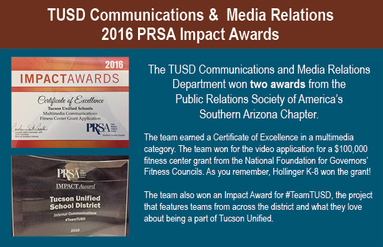 TUSD Communications & Media Relations, 2016 PRSA Impact Awards. The TUSD Communications and Media Relations Department won two awards from the Public Relations Society of America's Southern Arizona Chapter. The team earned a Certificate of Excellence in a multimedia category. The team won for the video application for a $100,000 fitness center grant from the National Foundation for Governors' Fitness Councils. As you remember, Hollinger K-8 won the grant! The team also won an Impact Award for #TeamTUSD, the project that features teams from across the district and what they love about being a part of Tucson Unified.