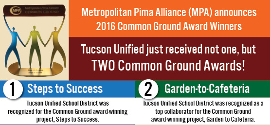 Metropolitan Pima Alliance (MPA) announces 2016 Common Ground Award Winners. Tucson Unified just received not one, but TWO Common Ground Awards! 1. Steps to Success: Tucson Unified School District was recognized for the Common Ground award-winning project, Steps to Success. 2. Garden-to-Cafeteria: Tucson Unified School District was recognized as a top collaborator for the Common Ground award-winning project, Garden to Cafeteria.