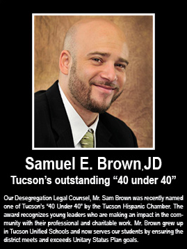 "Samuel E. Brown, JD: Tucson's outstanding ""40 under 40,"". Our Desegregation Legal Counsel, Mr. Sam Brown was recently named one of Tucson's ""40 Under 40"" by the Tucson Hispanic Chamber. The award recognizes young leaders who are making an impact in the community with their professional and charitable work. Mr. Brown grew up in Tucson Unified Schools and now serves our students by ensuring the district meets and exceeds Unitary Status Plan goals."