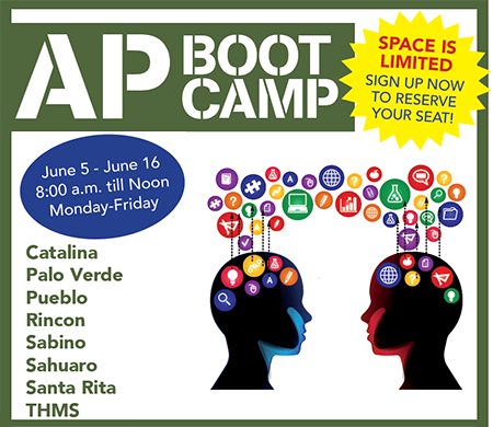 AP Boot Camp. Space is limited! Sign up now to reserve your seat! June 5 - June 16, 8 a.m. - noon, Monday - Friday. At Catalina, Palo Verde, Pueblo, Rincon, Sabino, Sahuaro, Santa Rita, Tucson High.