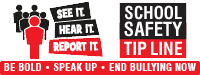 See it - Hear it - Report it. School Safety Tip Line. Be Bold. Speak Up. End Bullying Now.